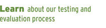 Learn about our testing and evaluation 	process